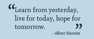 Learn from yesterday, live for today, hope for tomorrow. -Albert Einstein